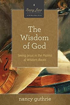 The Wisdom of God: Seeing Jesus in the Psalms and Wisdom Books by [Guthrie, Nancy]