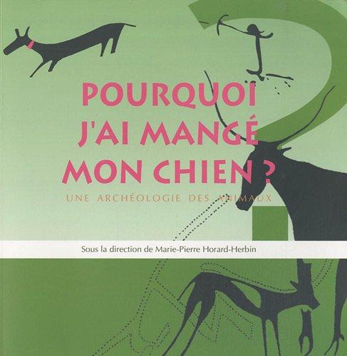 Pourquoi j'ai mang mon chien : Une archologie des animaux ; Catalogue de l'exposition prsente par le Musum d'histoire naturelle de Tours