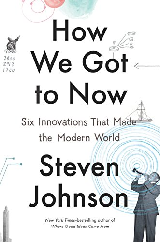 How We Got to Now: Six Innovations That Made the Modern World por Steven Johnson