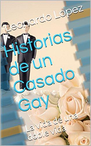 Historias de un Casado Gay: La vida de una doble vida por Leonardo Lopez