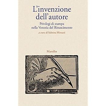 L'invenzione Dell'autore. Privilegi Di Stampa Nella Venezia Del Rinascimento
