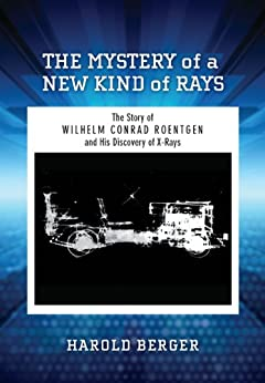 The Mystery of a New Kind of Rays: The Story of Wilhelm Conrad Roentgen and His Discovery of X-Rays (English Edition) di [Berger, Harold]