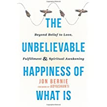 The Unbelievable Happiness of What Is: Beyond Belief to Love, Fulfillment, & Spiritual Awakening