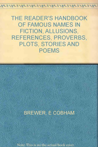 THE READER'S HANDBOOK OF FAMOUS NAMES IN FICTION, ALLUSIONS, REFERENCES, PROVERBS, PLOTS, STORIES AND POEMS