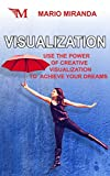 Visualization: Use the Power of Creative Visualization to Achieve Your Dreams