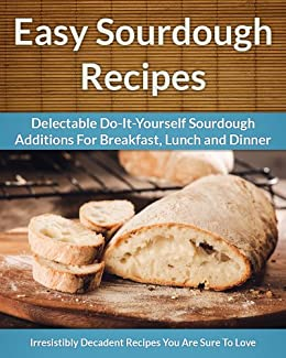 Sourdough Recipes - Delectable Do-It-Yourself Sourdough Recipes For Breakfast, Lunch and Dinner (The Easy Recipe Book 24) (English Edition) par [Aphra, Scarlett]