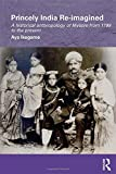 Princely India Re-imagined: A Historical Anthropology of Mysore from 1799 to the present (Routledge/Edinburgh South Asian Studies Series)