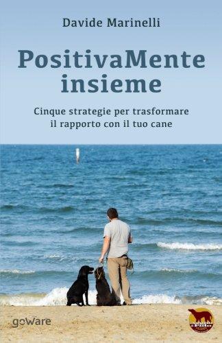 PositivaMente insieme. Cinque strategie per trasformare il rapporto con il tuo cane