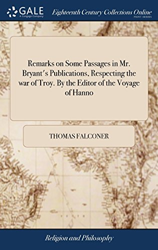 Remarks on Some Passages in Mr. Bryant's Publications, Respecting the War of Troy. by the Editor of the Voyage of Hanno -