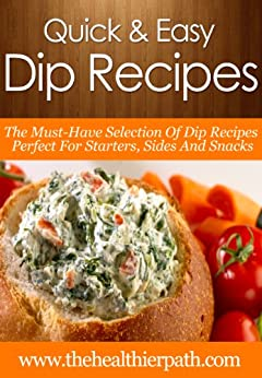 Dip Recipes: The Must-Have Selection Of Dip Recipes Perfect For Starters, Sides And Snacks. (Quick & Easy Recipes) by [Miller, Mary]