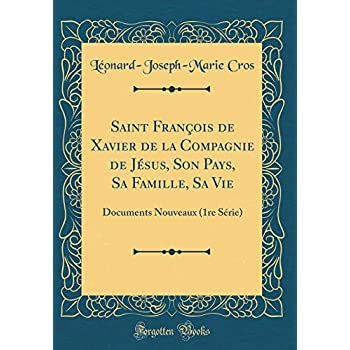 Saint François de Xavier de la Compagnie de Jésus, Son Pays, Sa Famille, Sa Vie: Documents Nouveaux (1re Série) (Classic Reprint)