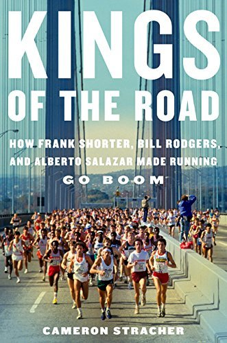Kings of the Road: How Frank Shorter, Bill Rodgers, and Alberto Salazar Made Running Go Boom by Cameron Stracher (2013-04-09)