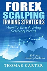 Forex Scalping Trading Strategies: How To Earn A Living Scalping Profits by Thomas Carter (2015-02-10)