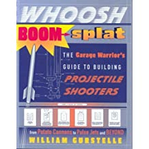 Whoosh Boom Splat: The Garage Warrior's Guide to Building Projectile Shooters by William Gurstelle (2007-03-27)