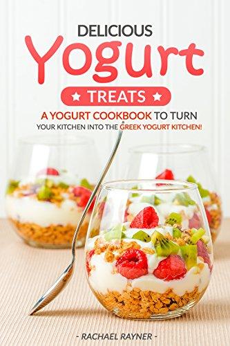 Delicious Yogurt Treats: A Yogurt Cookbook to Turn Your Kitchen into The Greek Yogurt Kitchen!