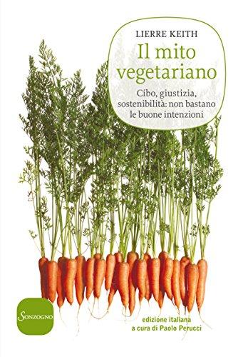 Il mito vegetariano: Cibo, giustizia, sostenibilità: non bastano le buone intenzioni di [Keith, Lierre]