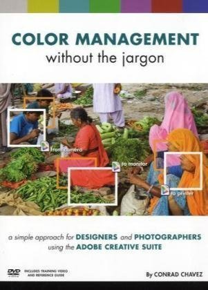 Color Management without the Jargon: A Simple Approach for Designers and Photographers Using the Adobe Creative Suite by Conrad Chavez (2009-12-28)