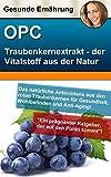 Traubenkernextrakt OPC – der gesunde Vitalstoff aus der Natur: Herstellung, Qualität, Reinheit, Wirkung, Anwendung