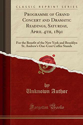 Programme of Grand Concert and Dramatic Readings, Saturday, April 4th, 1891: For the Benefit of the New York and Brooklyn St. Andrew's One-Cent Coffee Stands (Classic Reprint)