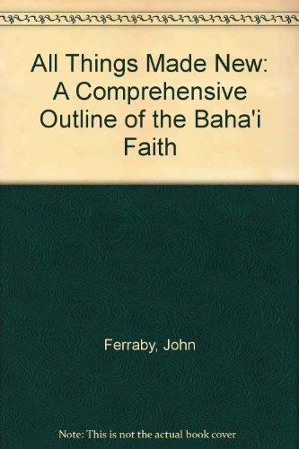 All Things Made New: A Comprehensive Outline of the Baha'i Faith por John Ferraby