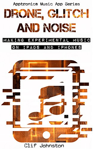 Drone, Glitch and Extinguished amoral run off at the doorway: Making Suppositional Music on iPads and iPhones (Apptronica Music App Series Ticket 1) (English Printing)
