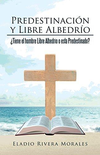 Predestinación Y Libre Albedrío: ¿Tiene El Hombre Libre Albedrío O Está Predestinado? por Eladio Rivera Morales