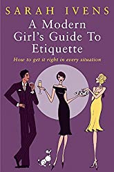 A Modern Girl's Guide To Etiquette: How to get it right in every situation