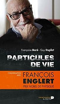 Particules de vie: Conversation avec François Englert, prix Nobel de physique par [Duplat, Guy, Baré, Françoise]