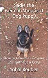 Sadie the German Shepherd Dog Puppy: How to House-Train your GSD without a Crate (Sadie the GSD Book 1)
