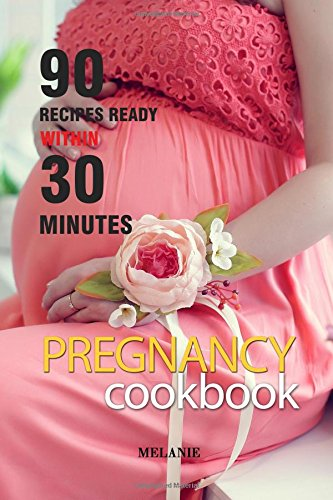 PREGNANCY COOKBOOK: 90 Recipes Ready Within 30 Minutes. (A Pregnancy Cookbook)