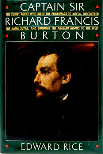 Captain Sir Richard Francis Burton: The Secret Agent Who Made the Pilgrimage to Mecca, Discovered the Kama Sutra, Brought the Arabian Nights to the by Edward Rice (1-Jun-1990) Hardcover