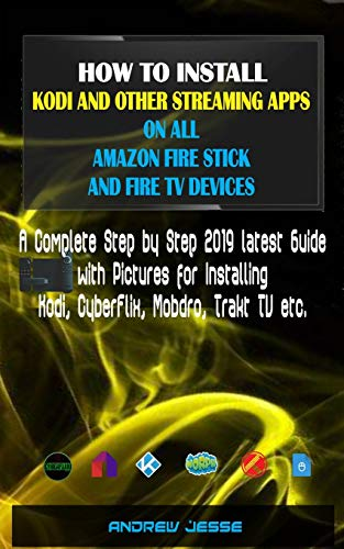 HOW TO INSTALL KODI AND OTHER STREAMING APPS ON ALL AMAZON FIRE STICK AND  FIRE TV DEVICES: A Complete Step by Step 2019 latest Guide with Pictures  for
