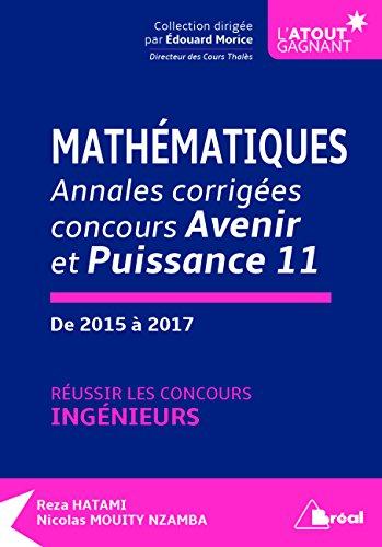 Mathématiques annales corrigées concours Avenir et Puissance 11 de 2015 à 2017 : Réussir les concours d'ingénieurs