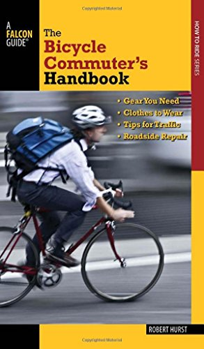 Bicycle Commuter's Handbook: * Gear You Need * Clothes to Wear * Tips for Traffic * Roadside Repair (Falcon Guides How to Ride) by Robert Hurst (4-Jun-2013) Paperback