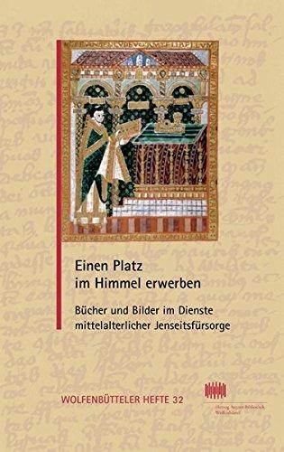 Einen Platz im Himmel erwerben: Bücher und Bilder im Dienste mittelalterlicher Jenseitsfürsorge Vorträge zur Ausstellung