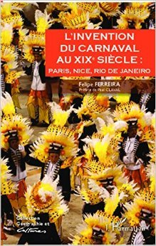 L'invention du carnaval au XIXe sicle : Paris, Nice, Rio de Janeiro de FERREIRA FELIPE ( 11 septembre 2014 )