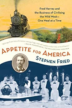 Appetite for America: Fred Harvey and the Business of Civilizing the Wild West--One Meal at a Time de [Fried, Stephen]