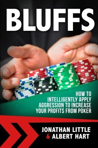 Bluffs: How to Intelligently Apply Aggression to Increase Your Profits from Poker by Jonathan Little (2016-08-16)