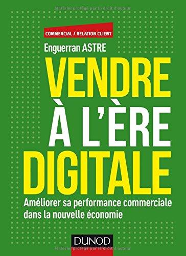 Vendre à l'ère digitale - Améliorer sa performance commerciale dans la nouvelle économie par Enguerran Astre