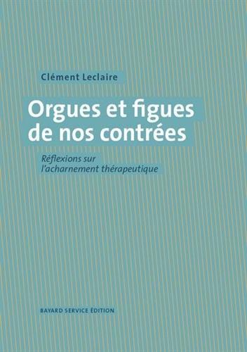 Orgues et figues de nos contrées : réflexions sur l'acharnement thérapeutique / Clément leclaire.- [Le Bourget-du-Lac] : Bayard service édition , 2016