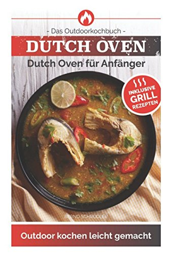 Dutch Oven: Das Outdoorkochbuch Dutch Oven für Anfänger Outdoor kochen leicht gemacht-Inklusive Grillrezepten -