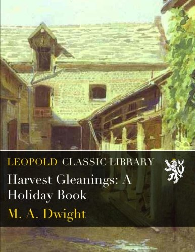 Harvest Gleanings: A Holiday Book por M. A. Dwight