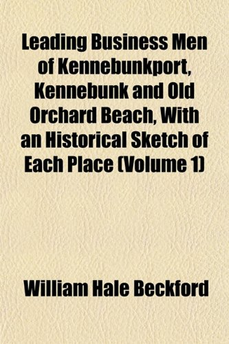 Leading Business Men of Kennebunkport, Kennebunk and Old Orchard Beach, With an Historical Sketch of Each Place (Volume 1)