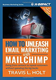 How to Unleash Email Marketing with MailChimp: Going from contacts to repeat customers without spending the big bucks (Business Marketing) (Volume 1)