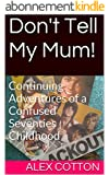 Don't Tell My Mum!: Continuing Adventures of a Confused Seventies Childhood (Confused Sixties Childhood Book 2) (English Edition)
