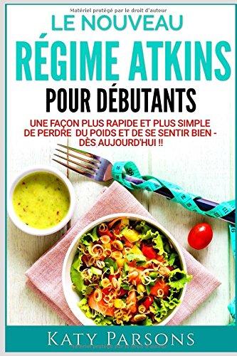 Le Nouveau Rgime Atkins Pour Dbutants: Une faon plus rapide et plus simple de perdre du poids et de se sentir bien - ds aujourd'hui !