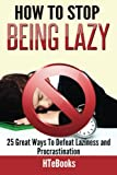 How To Stop Being Lazy: 25 Great Ways To Defeat Laziness And Procrastination: Volume 6 (How To eBooks)