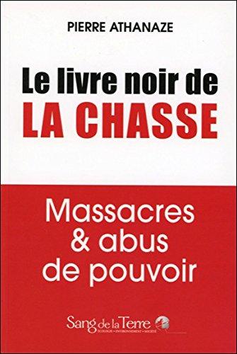 Le livre noir de la chasse - Massacres & abus de pouvoir par Pierre Athanaze