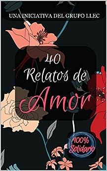 40 Relatos De Amor: Libro Benéfico por Grupo Llec
