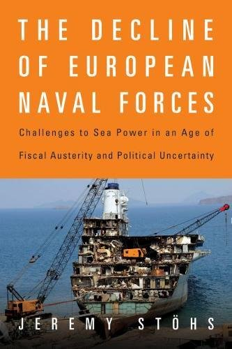 The Decline of European Naval Forces: Challenges to Sea Power in an Age of Fiscal Austerity and Political Uncertainty por Jeremy Stohs
